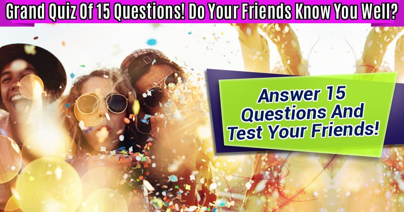 Grand Quiz Of 15 Questions! Do Your Friends Know You Well?