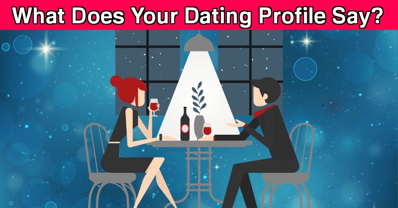 what does your dating profile say about you Decide the story you want to tell the best way to approach your dating profile in general is to think of it as telling a story, or at the very least think of it as a brief outline of your story (after all your dating profile is the appetiser, you don't want to give them the main 7 course meal right now) you want to.